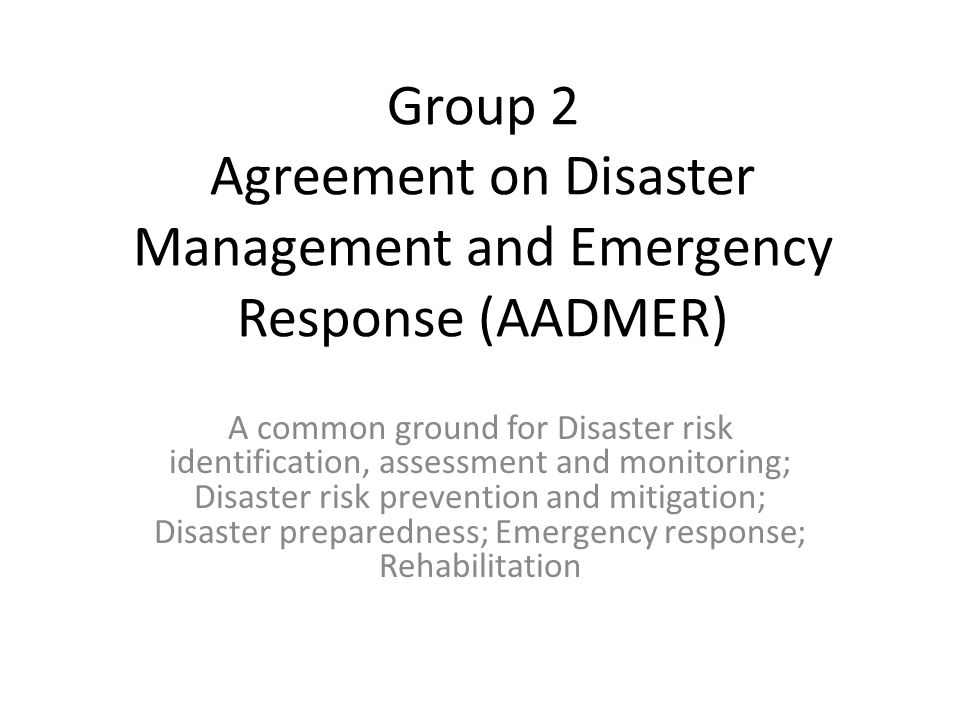 Group 2 Agreement on Disaster Management and Emergency Response (AADMER) A common ground for Disaster risk identification, assessment and monitoring; Disaster risk prevention and mitigation; Disaster preparedness; Emergency response; Rehabilitation