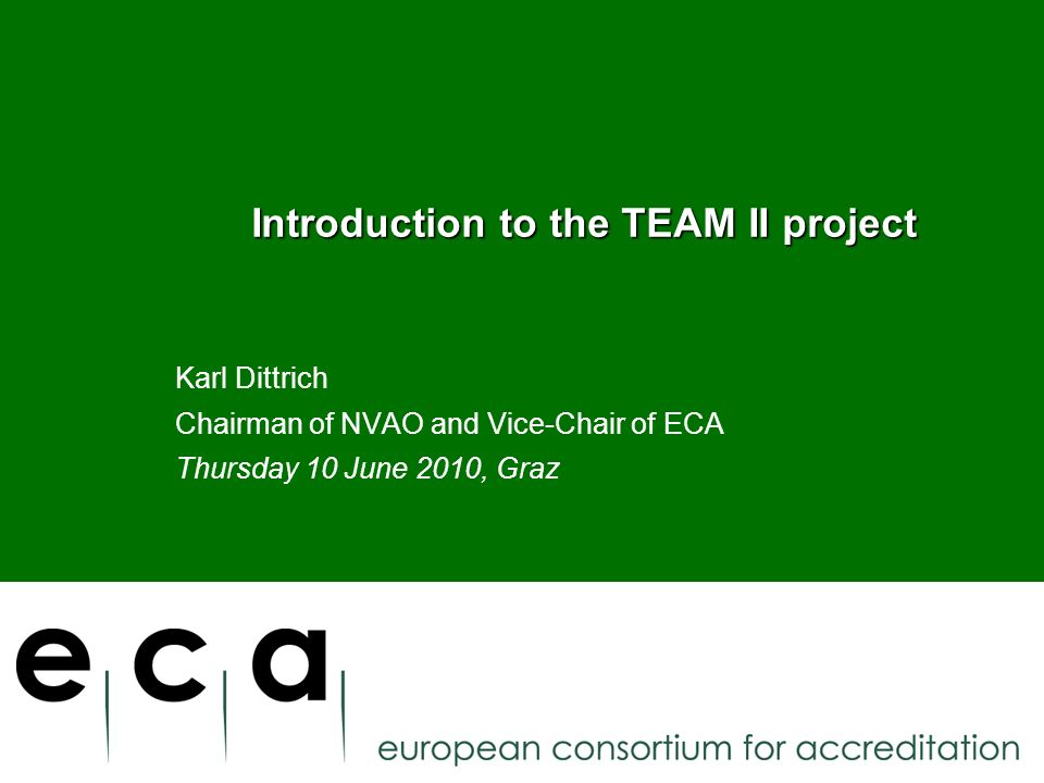 Introduction to the TEAM II project Introduction to the TEAM II project Karl Dittrich Chairman of NVAO and Vice-Chair of ECA Thursday 10 June 2010, Graz