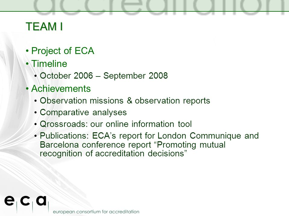 TEAM I Project of ECA Timeline October 2006 – September 2008 Achievements Observation missions & observation reports Comparative analyses Qrossroads: our online information tool Publications: ECAs report for London Communique and Barcelona conference report Promoting mutual recognition of accreditation decisions