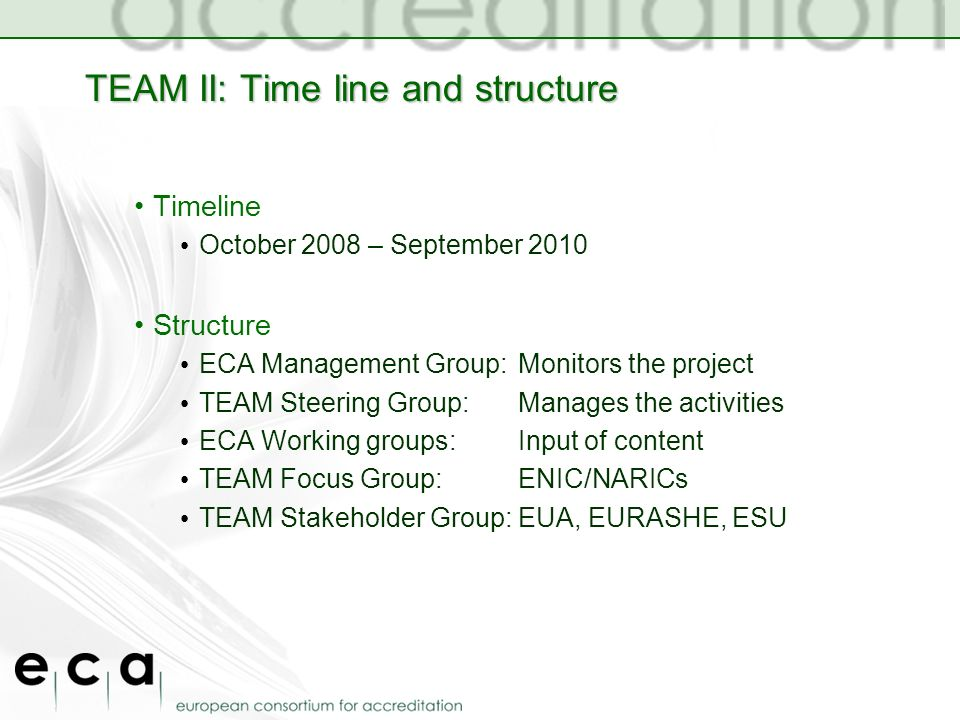 TEAM II: Time line and structure Timeline October 2008 – September 2010 Structure ECA Management Group:Monitors the project TEAM Steering Group: Manages the activities ECA Working groups:Input of content TEAM Focus Group: ENIC/NARICs TEAM Stakeholder Group:EUA, EURASHE, ESU