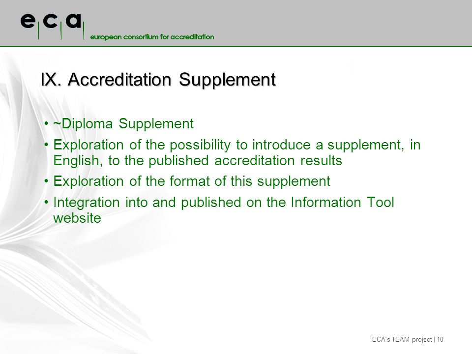 ECA s TEAM project | 10 IX.Accreditation Supplement ~Diploma Supplement Exploration of the possibility to introduce a supplement, in English, to the published accreditation results Exploration of the format of this supplement Integration into and published on the Information Tool website