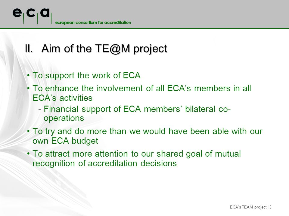 ECA s TEAM project | 3 II.Aim of the TE@M project To support the work of ECA To enhance the involvement of all ECAs members in all ECAs activities -Financial support of ECA members bilateral co- operations To try and do more than we would have been able with our own ECA budget To attract more attention to our shared goal of mutual recognition of accreditation decisions