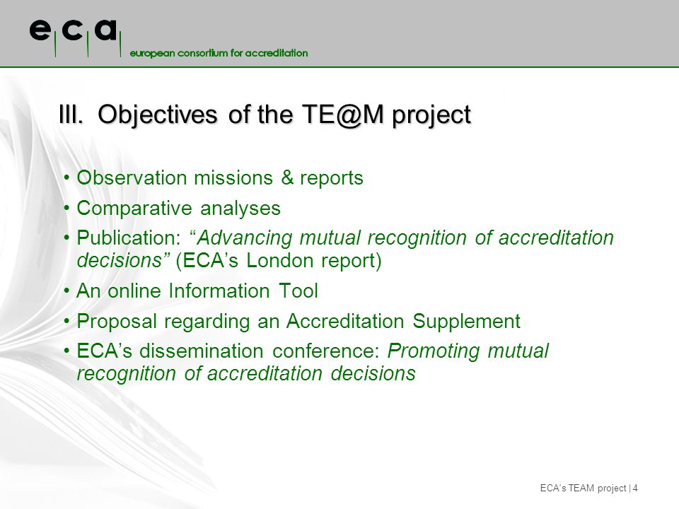 ECA s TEAM project | 4 III.Objectives of the TE@M project Observation missions & reports Comparative analyses Publication: Advancing mutual recognition of accreditation decisions (ECAs London report) An online Information Tool Proposal regarding an Accreditation Supplement ECAs dissemination conference: Promoting mutual recognition of accreditation decisions