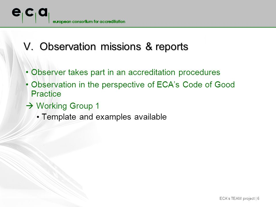 ECA s TEAM project | 6 V.Observation missions & reports Observer takes part in an accreditation procedures Observation in the perspective of ECAs Code of Good Practice Working Group 1 Template and examples available