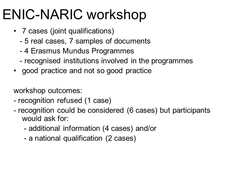 ENIC-NARIC workshop 7 cases (joint qualifications) - 5 real cases, 7 samples of documents - 4 Erasmus Mundus Programmes - recognised institutions involved in the programmes good practice and not so good practice workshop outcomes: - recognition refused (1 case) - recognition could be considered (6 cases) but participants would ask for: - additional information (4 cases) and/or - a national qualification (2 cases)