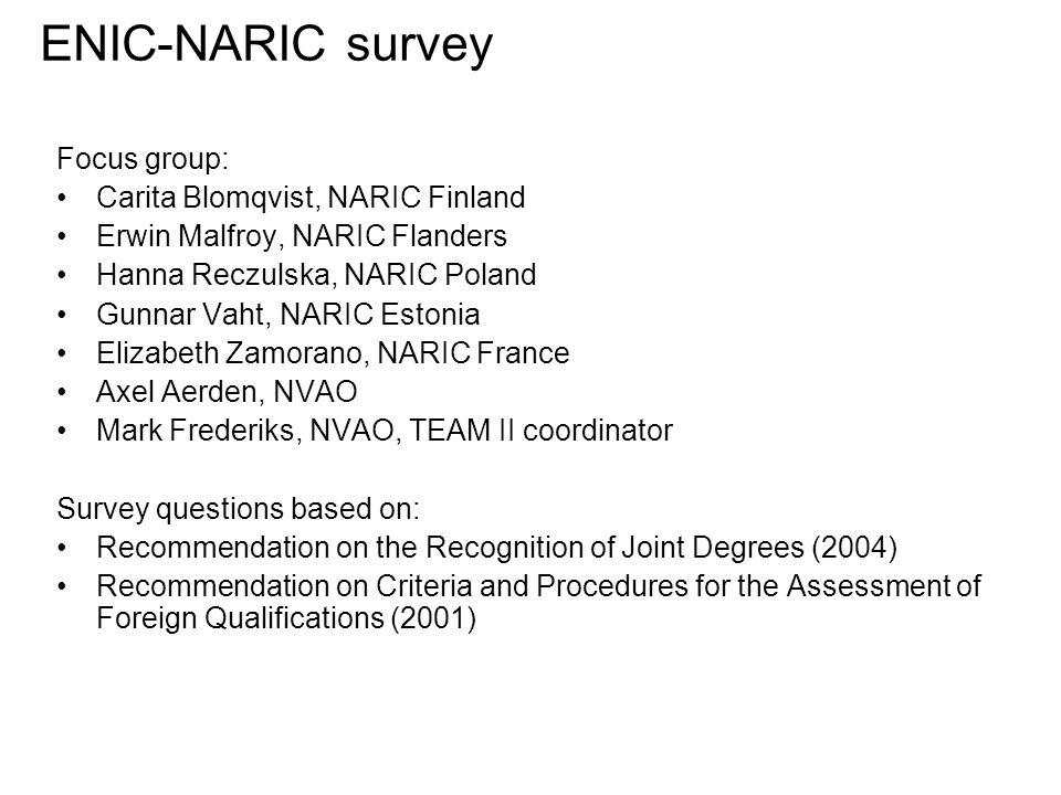 ENIC-NARIC survey Focus group: Carita Blomqvist, NARIC Finland Erwin Malfroy, NARIC Flanders Hanna Reczulska, NARIC Poland Gunnar Vaht, NARIC Estonia Elizabeth Zamorano, NARIC France Axel Aerden, NVAO Mark Frederiks, NVAO, TEAM II coordinator Survey questions based on: Recommendation on the Recognition of Joint Degrees (2004) Recommendation on Criteria and Procedures for the Assessment of Foreign Qualifications (2001)