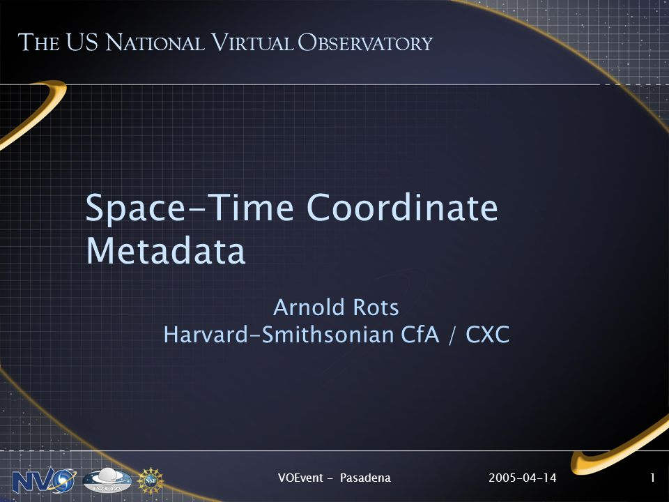 2005-04-14VOEvent - Pasadena1 Space-Time Coordinate Metadata Arnold Rots Harvard-Smithsonian CfA / CXC T HE US N ATIONAL V IRTUAL O BSERVATORY