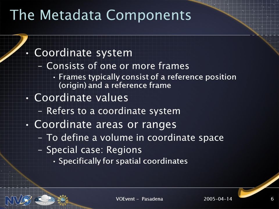 2005-04-14VOEvent - Pasadena6 The Metadata Components Coordinate system –Consists of one or more frames Frames typically consist of a reference position (origin) and a reference frame Coordinate values –Refers to a coordinate system Coordinate areas or ranges –To define a volume in coordinate space –Special case: Regions Specifically for spatial coordinates