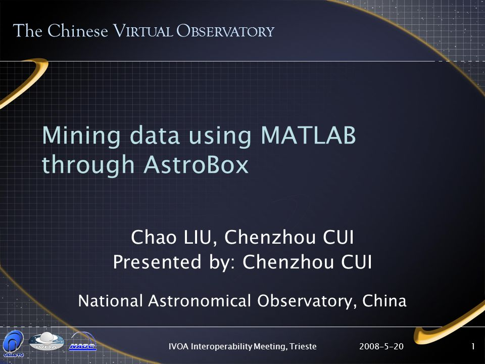 2008-5-20IVOA Interoperability Meeting, Trieste1 Mining data using MATLAB through AstroBox Chao LIU, Chenzhou CUI Presented by: Chenzhou CUI National Astronomical Observatory, China The Chinese V IRTUAL O BSERVATORY