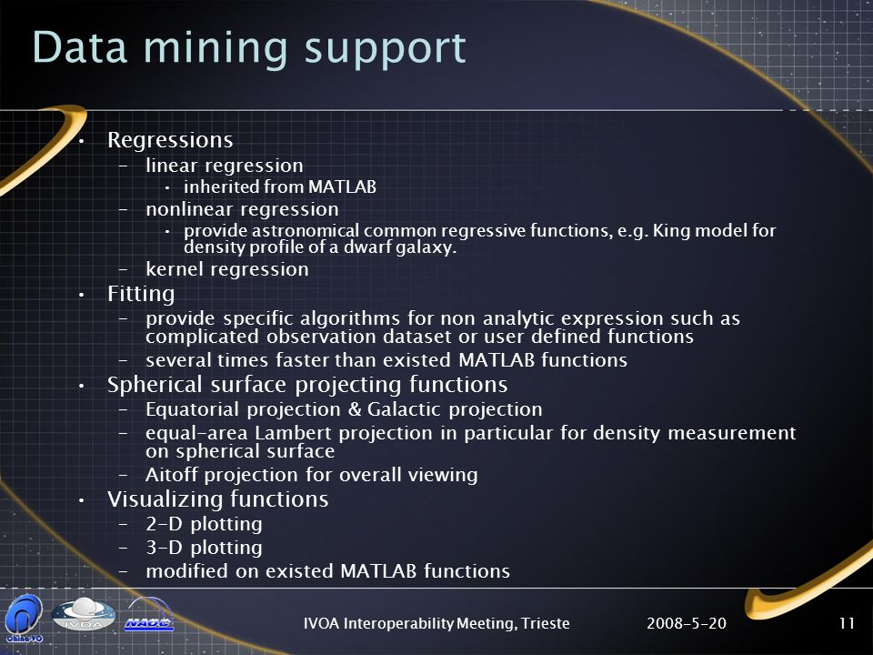 2008-5-20IVOA Interoperability Meeting, Trieste11 Data mining support Regressions –linear regression inherited from MATLAB –nonlinear regression provide astronomical common regressive functions, e.g.