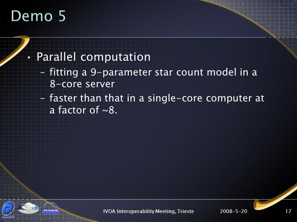 2008-5-20IVOA Interoperability Meeting, Trieste17 Demo 5 Parallel computation –fitting a 9-parameter star count model in a 8-core server –faster than that in a single-core computer at a factor of ~8.
