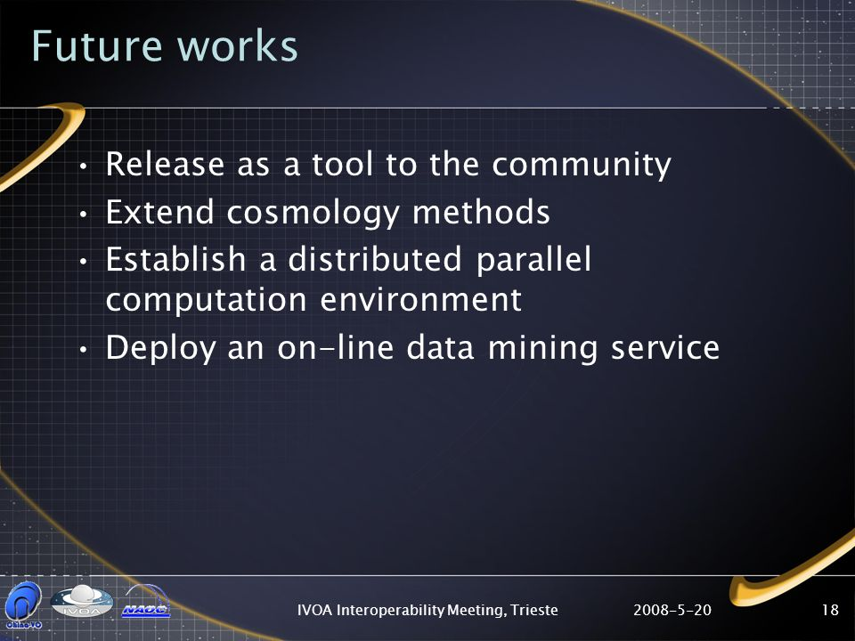 2008-5-20IVOA Interoperability Meeting, Trieste18 Future works Release as a tool to the community Extend cosmology methods Establish a distributed parallel computation environment Deploy an on-line data mining service