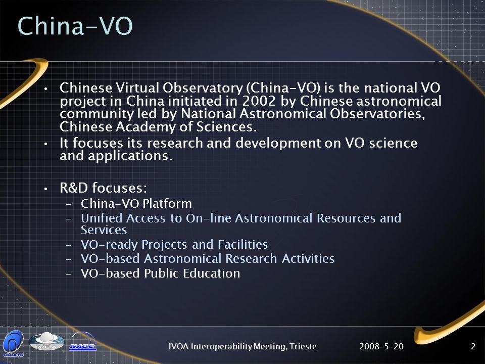 2008-5-20IVOA Interoperability Meeting, Trieste2 China-VO Chinese Virtual Observatory (China-VO) is the national VO project in China initiated in 2002 by Chinese astronomical community led by National Astronomical Observatories, Chinese Academy of Sciences.