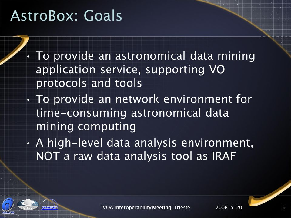 2008-5-20IVOA Interoperability Meeting, Trieste6 AstroBox: Goals To provide an astronomical data mining application service, supporting VO protocols and tools To provide an network environment for time-consuming astronomical data mining computing A high-level data analysis environment, NOT a raw data analysis tool as IRAF