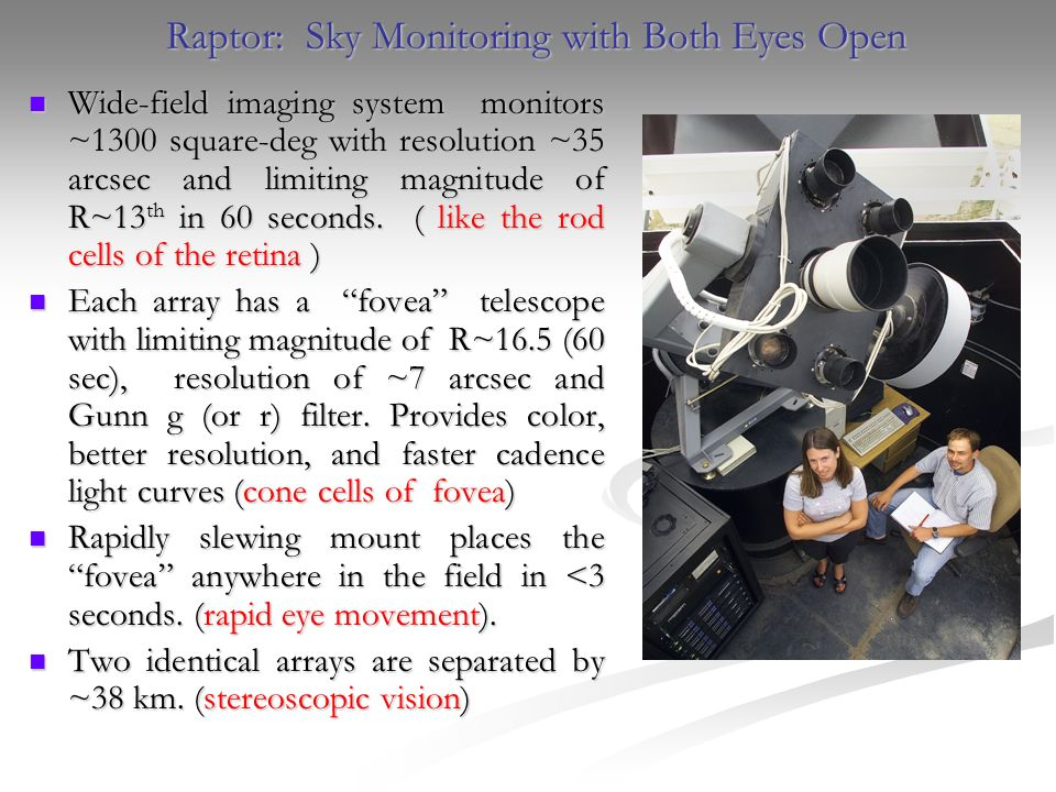 Raptor: Sky Monitoring with Both Eyes Open Wide-field imaging system monitors ~1300 square-deg with resolution ~35 arcsec and limiting magnitude of R~13 th in 60 seconds.