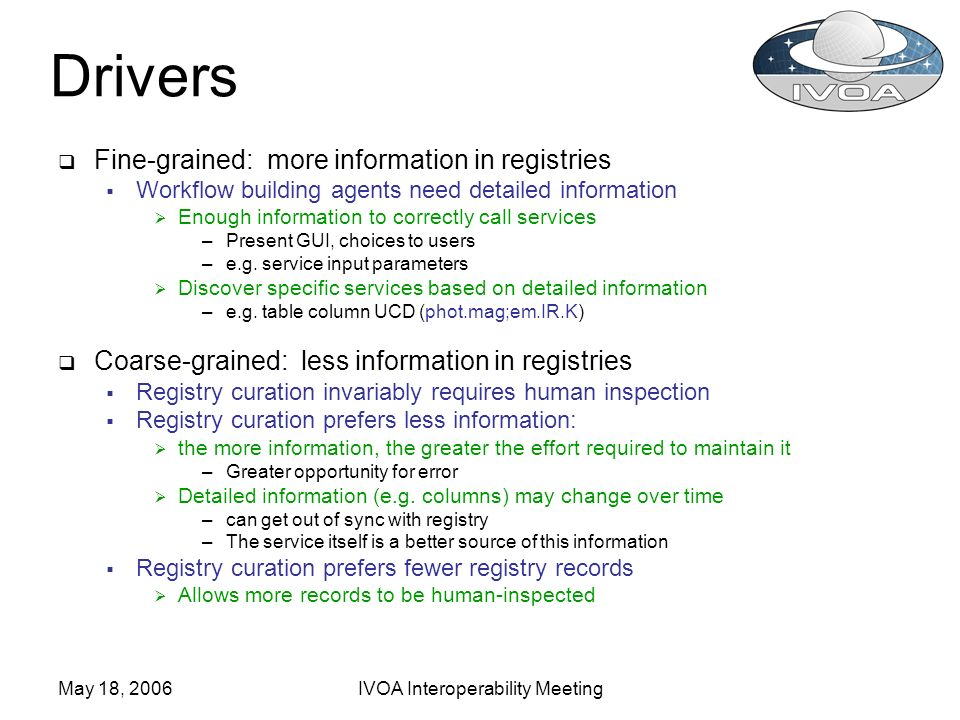 May 18, 2006IVOA Interoperability Meeting Drivers Fine-grained: more information in registries Workflow building agents need detailed information Enough information to correctly call services –Present GUI, choices to users –e.g.