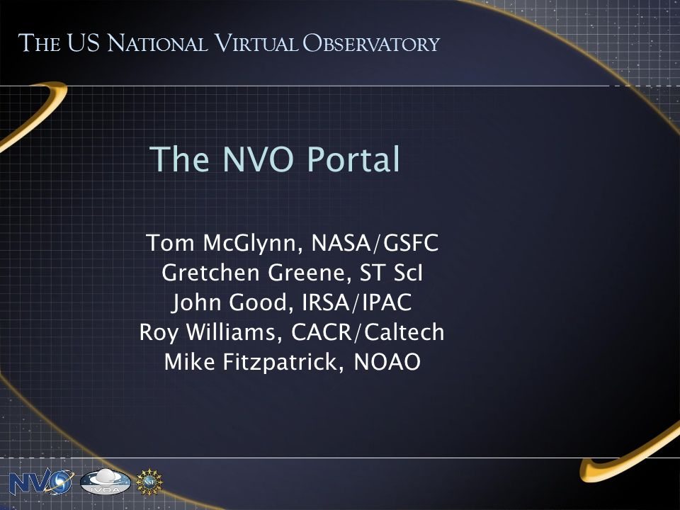 The NVO Portal Tom McGlynn, NASA/GSFC Gretchen Greene, ST ScI John Good, IRSA/IPAC Roy Williams, CACR/Caltech Mike Fitzpatrick, NOAO T HE US N ATIONAL V IRTUAL O BSERVATORY