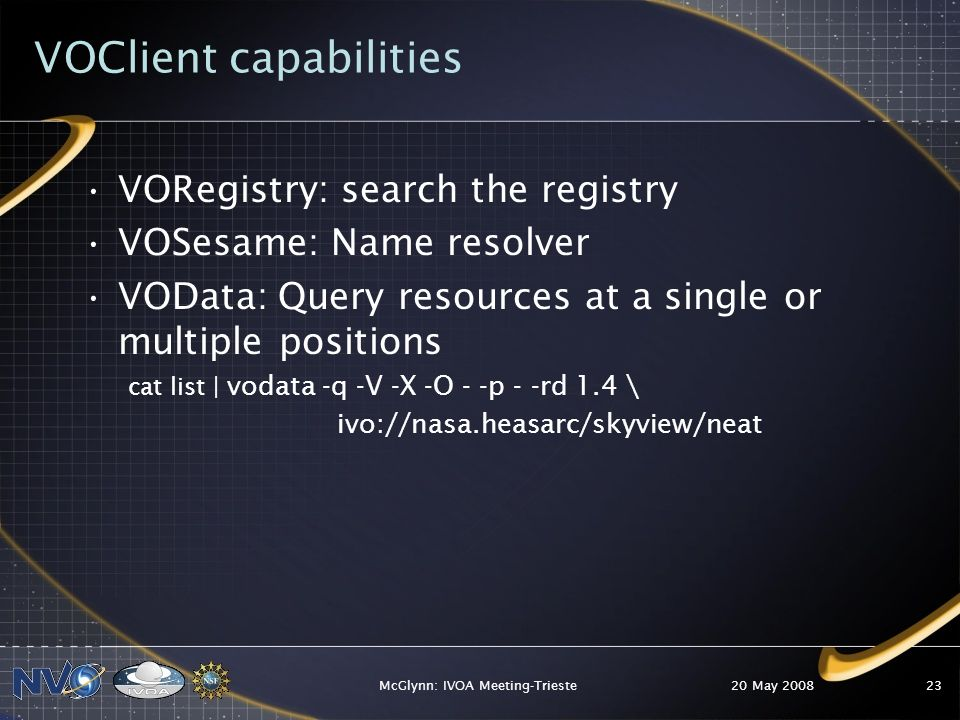 VOClient capabilities VORegistry: search the registry VOSesame: Name resolver VOData: Query resources at a single or multiple positions cat list | vodata -q -V -X -O - -p - -rd 1.4 \ ivo://nasa.heasarc/skyview/neat 20 May 2008McGlynn: IVOA Meeting-Trieste23
