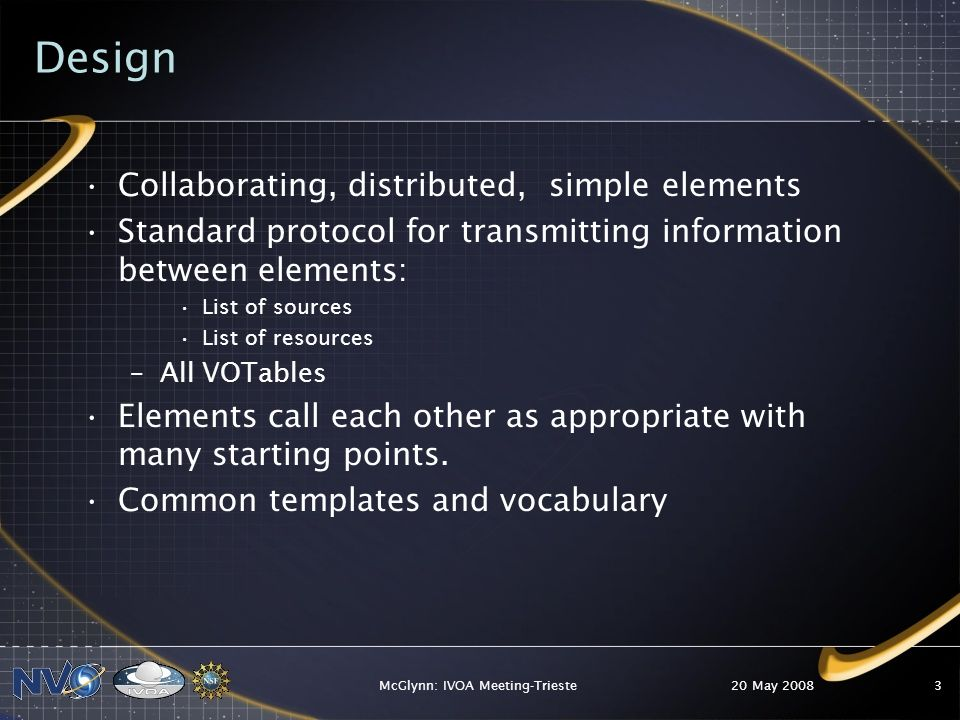Design Collaborating, distributed, simple elements Standard protocol for transmitting information between elements: List of sources List of resources –All VOTables Elements call each other as appropriate with many starting points.