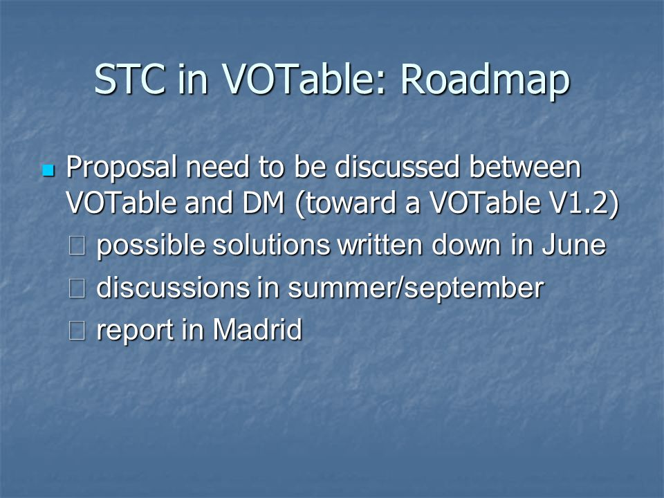 STC in VOTable: Roadmap Proposal need to be discussed between VOTable and DM (toward a VOTable V1.2) Proposal need to be discussed between VOTable and DM (toward a VOTable V1.2) possible solutions written down in June possible solutions written down in June discussions in summer/september discussions in summer/september report in Madrid report in Madrid
