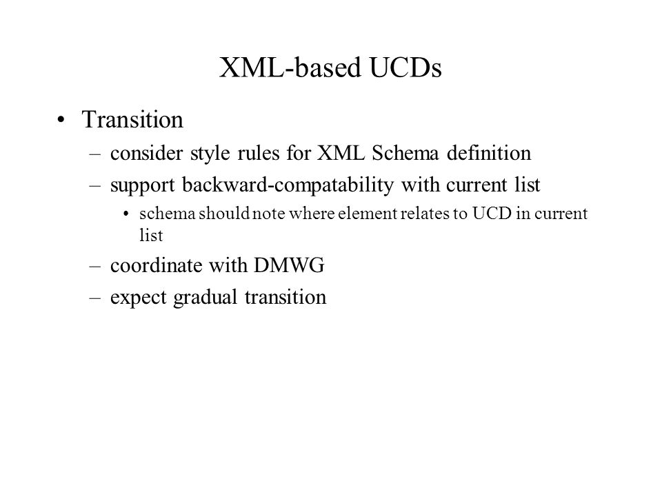 XML-based UCDs Transition –consider style rules for XML Schema definition –support backward-compatability with current list schema should note where element relates to UCD in current list –coordinate with DMWG –expect gradual transition