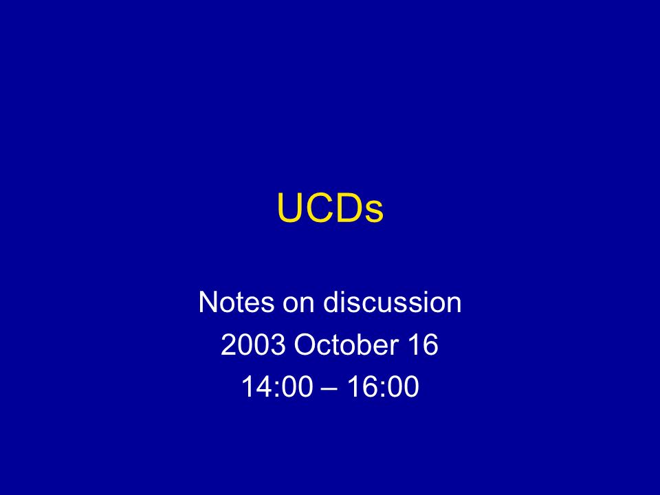 UCDs Notes on discussion 2003 October 16 14:00 – 16:00