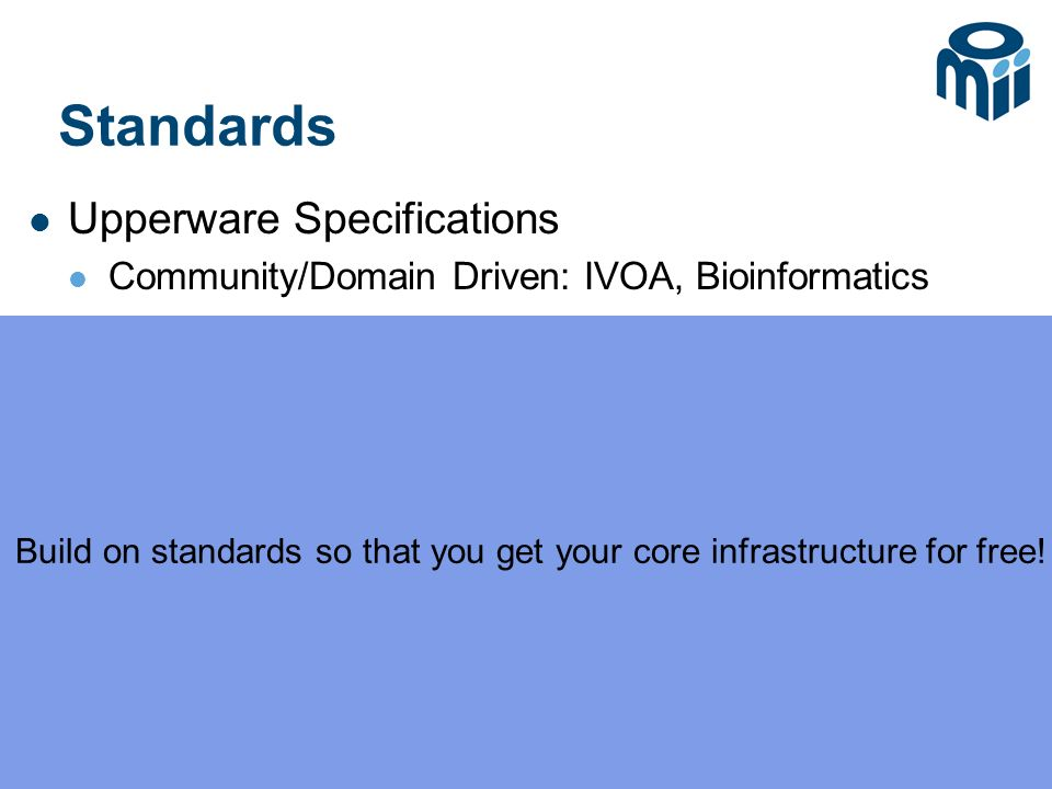 © Standards Upperware Specifications Community/Domain Driven: IVOA, Bioinformatics Middleware Specifications JSDL, BES, WS-DAI, Underware Specifications WS-Eventing, WS-Notification, WS-RM, WS-R, UDDI Infrastructure TCP, HTTP, … Build on standards so that you get your core infrastructure for free!
