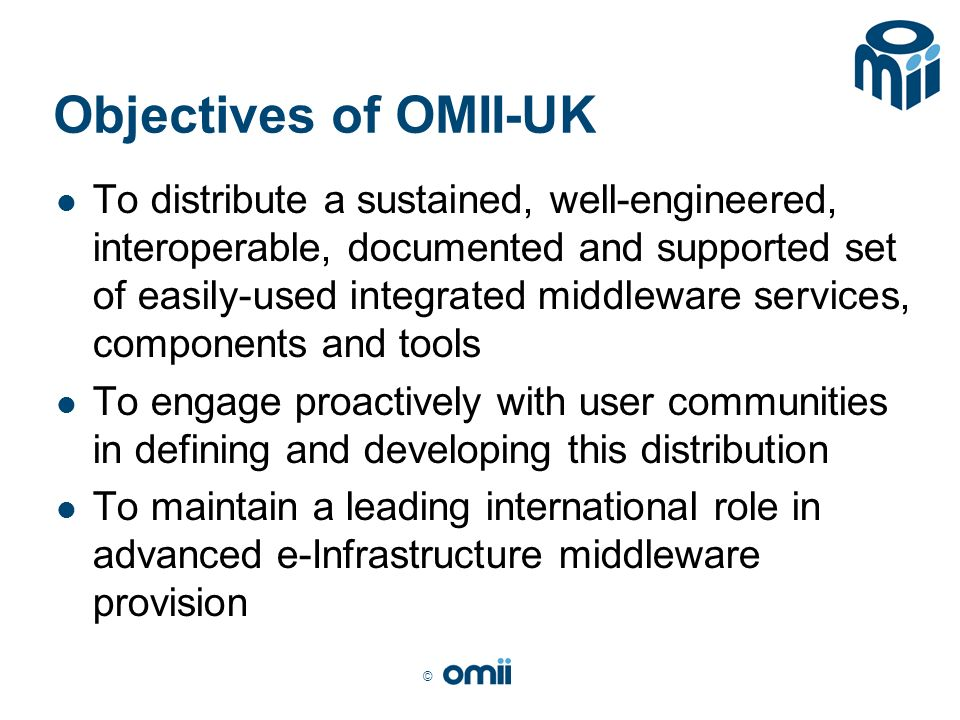 © Objectives of OMII-UK To distribute a sustained, well-engineered, interoperable, documented and supported set of easily-used integrated middleware services, components and tools To engage proactively with user communities in defining and developing this distribution To maintain a leading international role in advanced e-Infrastructure middleware provision