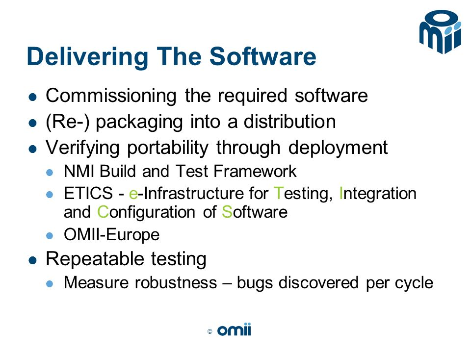 © Delivering The Software Commissioning the required software (Re-) packaging into a distribution Verifying portability through deployment NMI Build and Test Framework ETICS - e-Infrastructure for Testing, Integration and Configuration of Software OMII-Europe Repeatable testing Measure robustness – bugs discovered per cycle