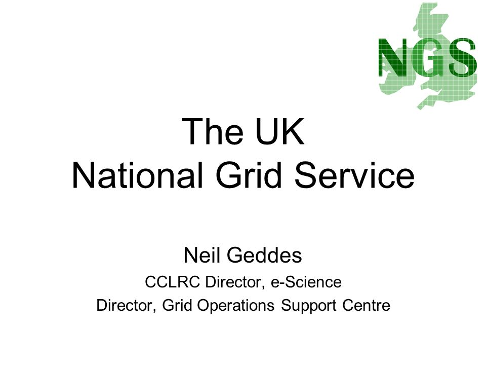 Neil Geddes CCLRC Director, e-Science Director, Grid Operations Support Centre The UK National Grid Service
