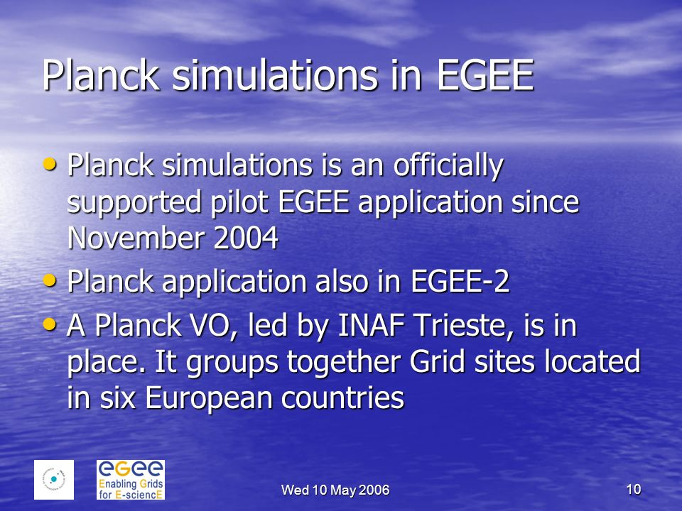 Wed 10 May 2006 10 Planck simulations in EGEE Planck simulations is an officially supported pilot EGEE application since November 2004 Planck simulations is an officially supported pilot EGEE application since November 2004 Planck application also in EGEE-2 Planck application also in EGEE-2 A Planck VO, led by INAF Trieste, is in place.