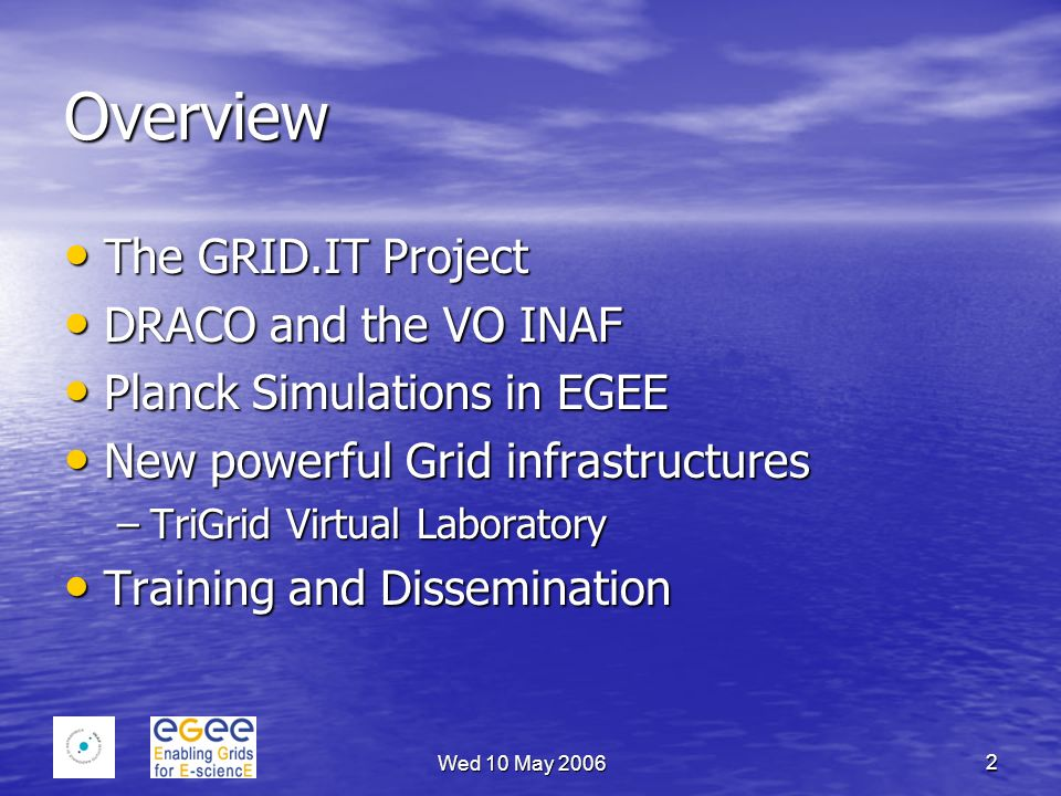 Wed 10 May 2006 2 Overview The GRID.IT Project The GRID.IT Project DRACO and the VO INAF DRACO and the VO INAF Planck Simulations in EGEE Planck Simulations in EGEE New powerful Grid infrastructures New powerful Grid infrastructures –TriGrid Virtual Laboratory Training and Dissemination Training and Dissemination
