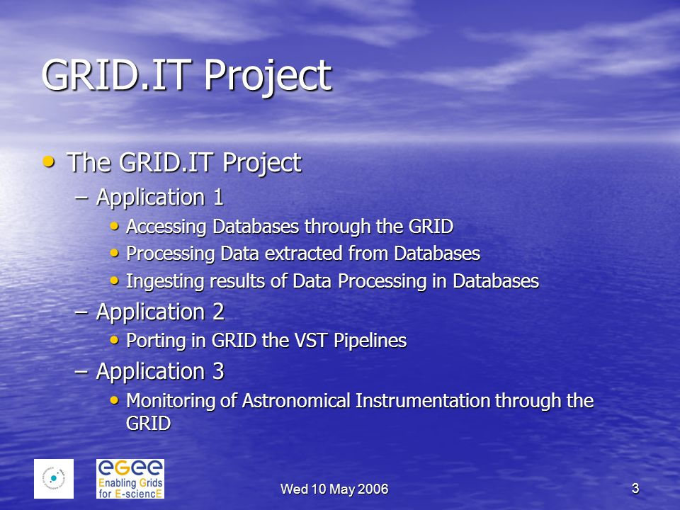 Wed 10 May 2006 3 GRID.IT Project The GRID.IT Project The GRID.IT Project –Application 1 Accessing Databases through the GRID Accessing Databases through the GRID Processing Data extracted from Databases Processing Data extracted from Databases Ingesting results of Data Processing in Databases Ingesting results of Data Processing in Databases –Application 2 Porting in GRID the VST Pipelines Porting in GRID the VST Pipelines –Application 3 Monitoring of Astronomical Instrumentation through the GRID Monitoring of Astronomical Instrumentation through the GRID