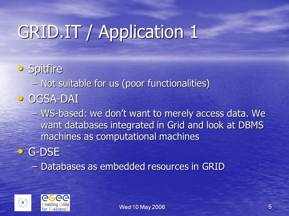Wed 10 May 2006 5 GRID.IT / Application 1 Spitfire Spitfire –Not suitable for us (poor functionalities) OGSA-DAI OGSA-DAI –WS-based: we dont want to merely access data.