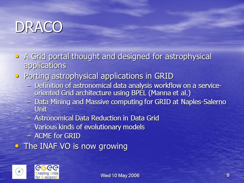 Wed 10 May 2006 9 DRACO A Grid portal thought and designed for astrophysical applications A Grid portal thought and designed for astrophysical applications Porting astrophysical applications in GRID Porting astrophysical applications in GRID –Definition of astronomical data analysis workflow on a service- oriented Grid architecture using BPEL (Manna et al.) –Data Mining and Massive computing for GRID at Naples-Salerno Unit –Astronomical Data Reduction in Data Grid –Various kinds of evolutionary models –ACME for GRID The INAF VO is now growing The INAF VO is now growing