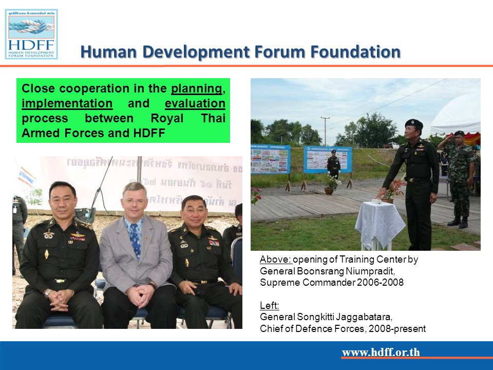www.hdff.or.th Human Development Forum Foundation Close cooperation in the planning, implementation and evaluation process between Royal Thai Armed Forces and HDFF Above: opening of Training Center by General Boonsrang Niumpradit, Supreme Commander 2006-2008 Left: General Songkitti Jaggabatara, Chief of Defence Forces, 2008-present