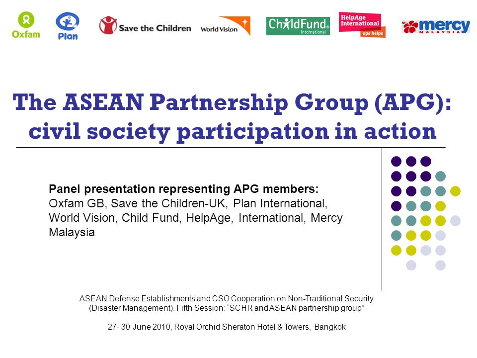 The ASEAN Partnership Group (APG): civil society participation in action Panel presentation representing APG members: Oxfam GB, Save the Children-UK, Plan International, World Vision, Child Fund, HelpAge, International, Mercy Malaysia ASEAN Defense Establishments and CSO Cooperation on Non-Traditional Security (Disaster Management).
