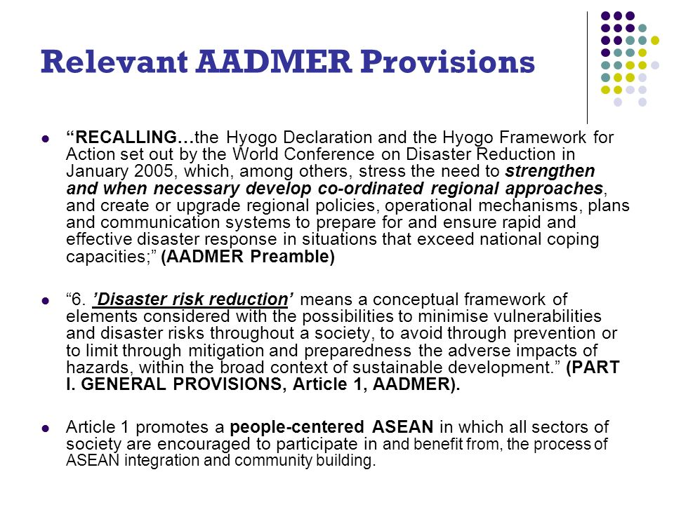 Relevant AADMER Provisions RECALLING…the Hyogo Declaration and the Hyogo Framework for Action set out by the World Conference on Disaster Reduction in January 2005, which, among others, stress the need to strengthen and when necessary develop co-ordinated regional approaches, and create or upgrade regional policies, operational mechanisms, plans and communication systems to prepare for and ensure rapid and effective disaster response in situations that exceed national coping capacities; (AADMER Preamble) 6.