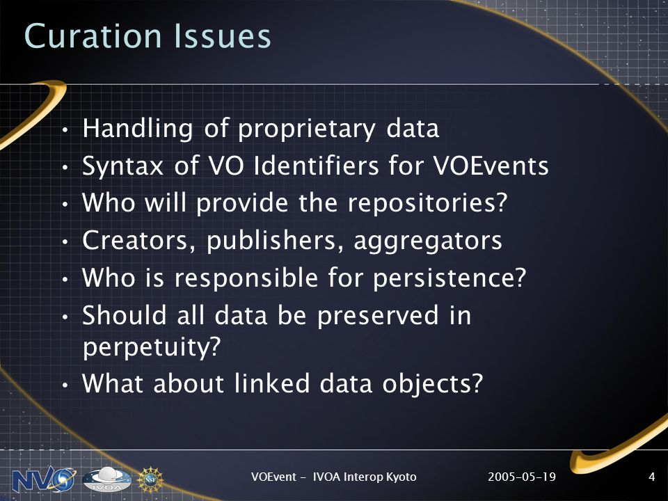 2005-05-19VOEvent - IVOA Interop Kyoto4 Curation Issues Handling of proprietary data Syntax of VO Identifiers for VOEvents Who will provide the repositories.