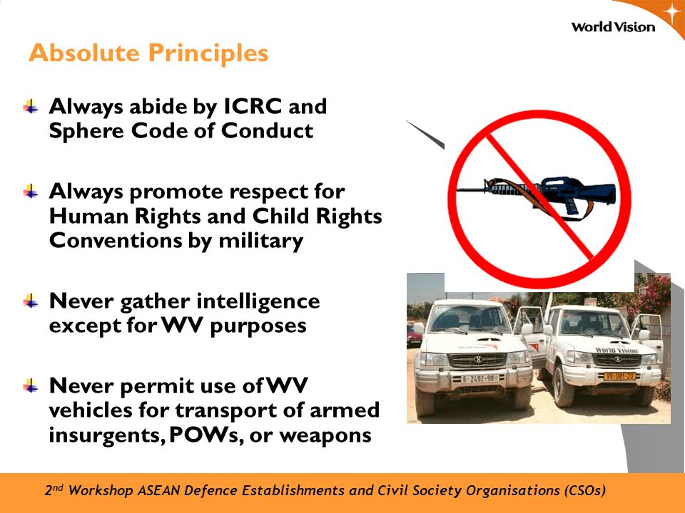 Always abide by ICRC and Sphere Code of Conduct Always promote respect for Human Rights and Child Rights Conventions by military Never gather intelligence except for WV purposes Never permit use of WV vehicles for transport of armed insurgents, POWs, or weapons Absolute Principles 2 nd Workshop ASEAN Defence Establishments and Civil Society Organisations (CSOs)
