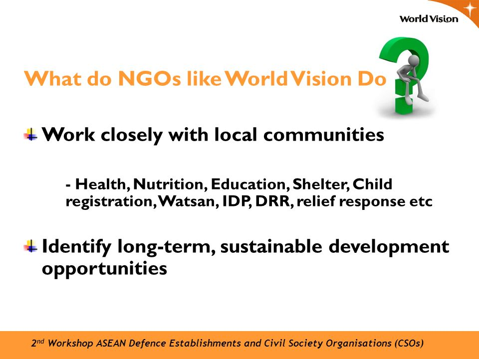 What do NGOs like World Vision Do Work closely with local communities -- Health, Nutrition, Education, Shelter, Child registration, Watsan, IDP, DRR, relief response etc Identify long-term, sustainable development opportunities 2 nd Workshop ASEAN Defence Establishments and Civil Society Organisations (CSOs)