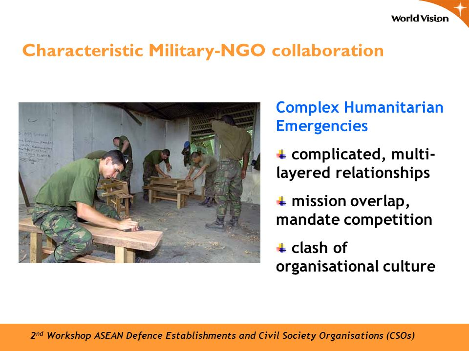 Complex Humanitarian Emergencies complicated, multi- layered relationships mission overlap, mandate competition clash of organisational culture Characteristic Military-NGO collaboration 2 nd Workshop ASEAN Defence Establishments and Civil Society Organisations (CSOs)