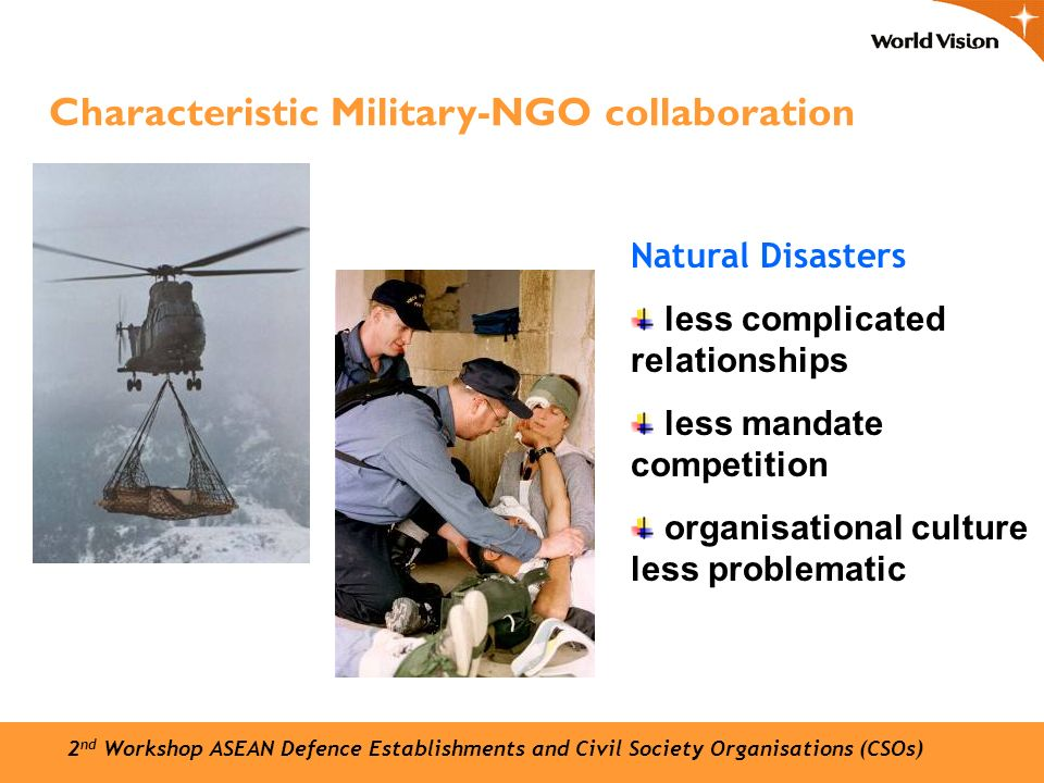 Natural Disasters less complicated relationships less mandate competition organisational culture less problematic Characteristic Military-NGO collaboration 2 nd Workshop ASEAN Defence Establishments and Civil Society Organisations (CSOs)