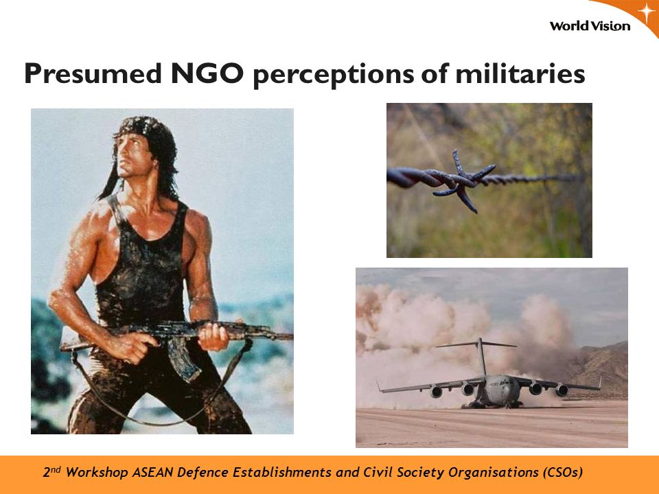 Presumed NGO perceptions of militaries 2 nd Workshop ASEAN Defence Establishments and Civil Society Organisations (CSOs)