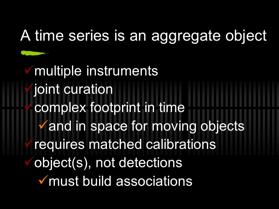 A time series is an aggregate object multiple instruments joint curation complex footprint in time and in space for moving objects requires matched calibrations object(s), not detections must build associations