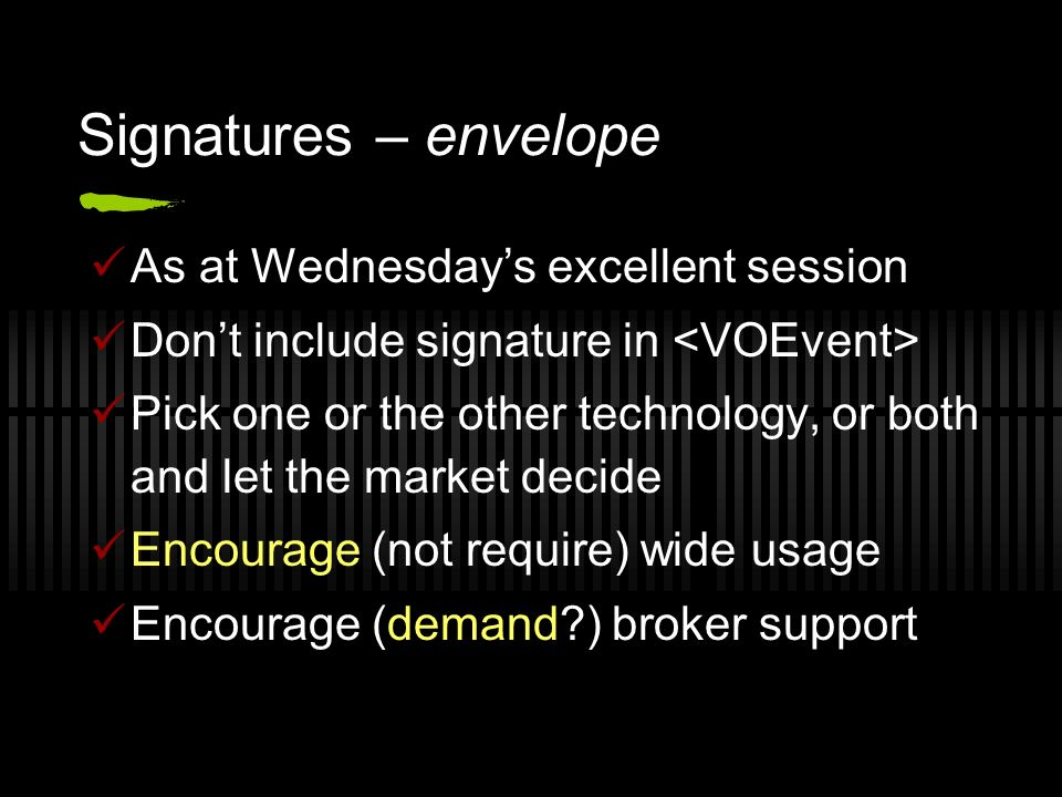 Signatures – envelope As at Wednesdays excellent session Dont include signature in Pick one or the other technology, or both and let the market decide Encourage (not require) wide usage Encourage (demand ) broker support