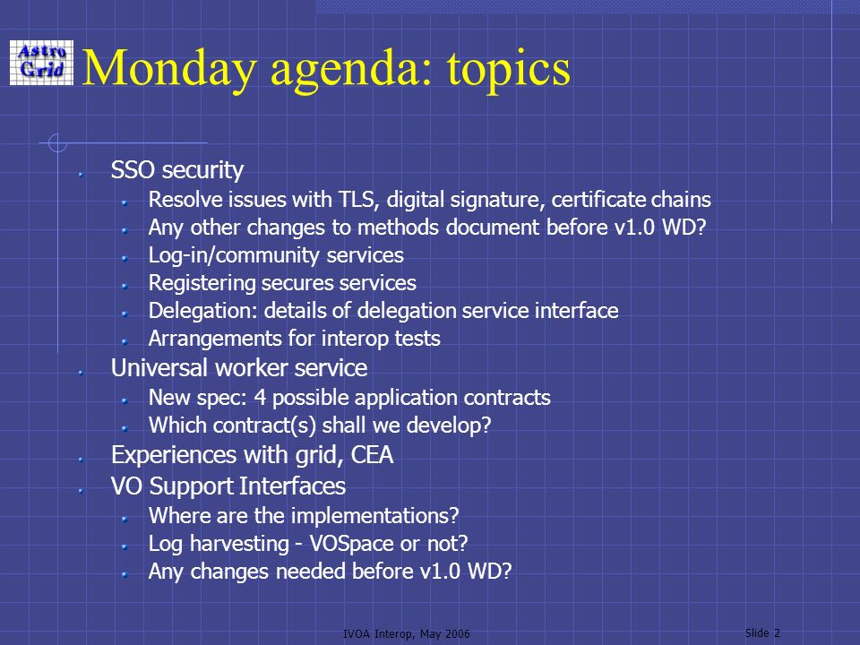 IVOA Interop, May 2006 Slide 2 Monday agenda: topics SSO security Resolve issues with TLS, digital signature, certificate chains Any other changes to methods document before v1.0 WD.