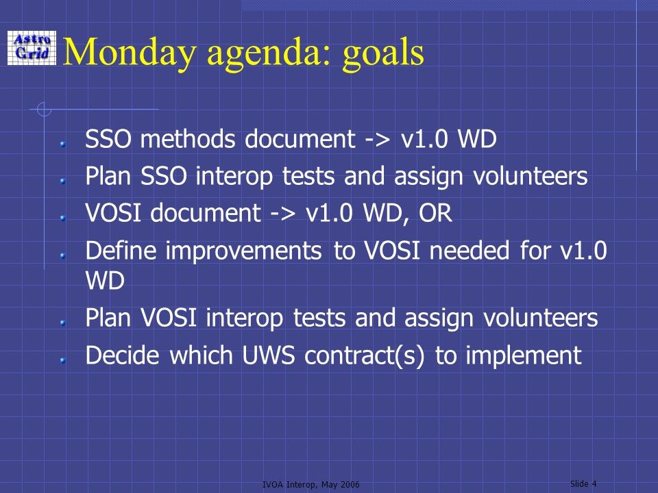 IVOA Interop, May 2006 Slide 4 Monday agenda: goals SSO methods document -> v1.0 WD Plan SSO interop tests and assign volunteers VOSI document -> v1.0 WD, OR Define improvements to VOSI needed for v1.0 WD Plan VOSI interop tests and assign volunteers Decide which UWS contract(s) to implement