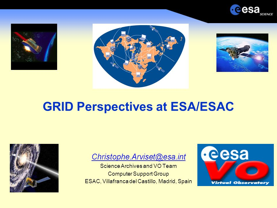 GRID Perspectives at ESA/ESAC Christophe.Arviset@esa.int Science Archives and VO Team Computer Support Group ESAC, Villafranca del Castillo, Madrid, Spain