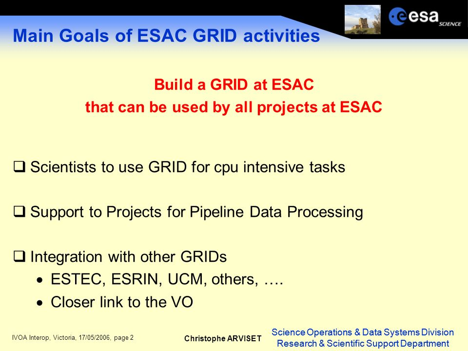Science Operations & Data Systems Division Research & Scientific Support Department Christophe ARVISET Science Operations & Data Systems Division Research & Scientific Support Department IVOA Interop, Victoria, 17/05/2006, page 2 Main Goals of ESAC GRID activities Build a GRID at ESAC that can be used by all projects at ESAC Scientists to use GRID for cpu intensive tasks Support to Projects for Pipeline Data Processing Integration with other GRIDs ESTEC, ESRIN, UCM, others, ….
